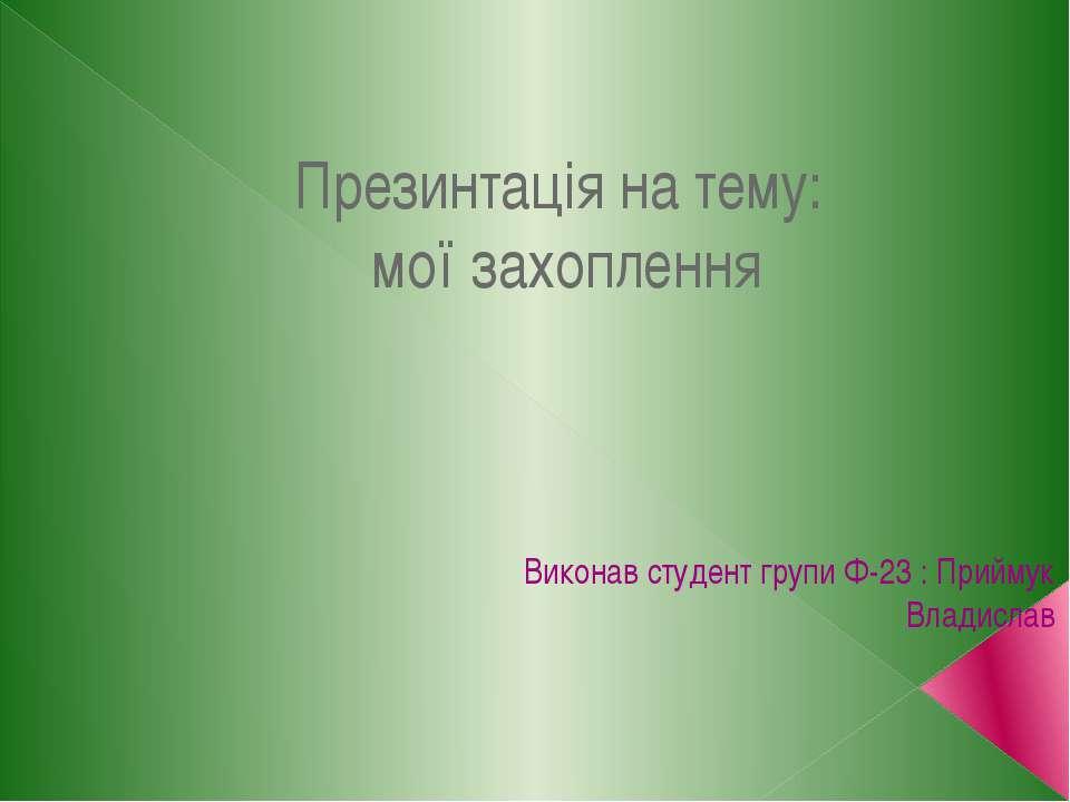 Презинтація на тему: мої захоплення Виконав студент групи Ф-23 : Приймук Влад...