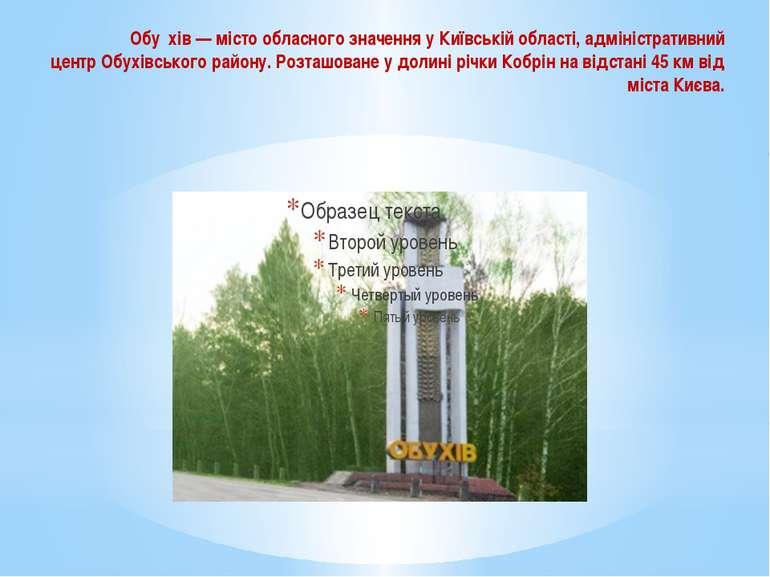 Обухів— місто обласного значення уКиївській області, адміністративний центр...