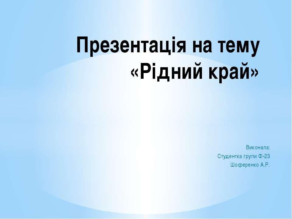 Виконала: Студентка групи Ф-23 Шоференко А.Р. Презентація на тему «Рідний край»