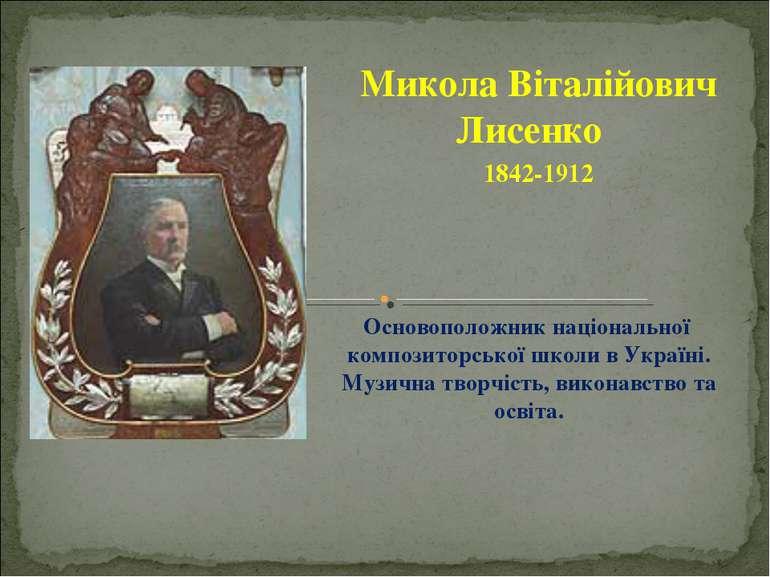 Микола Віталійович Лисенко 1842-1912 Основоположник національної композиторсь...