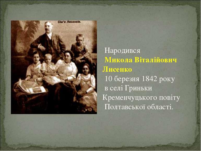 Народився Микола Віталійович Лисенко 10 березня 1842 року в селі Гриньки Крем...