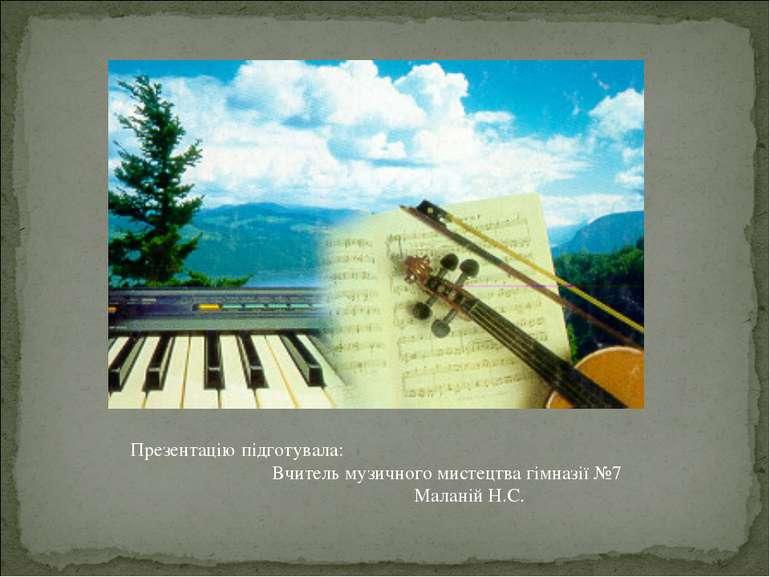 Презентацію підготувала: Вчитель музичного мистецтва гімназії №7 Маланій Н.С.