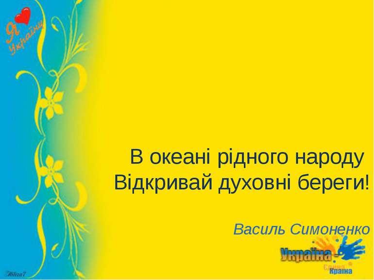 В океані рідного народу Відкривай духовні береги! Василь Симоненко
