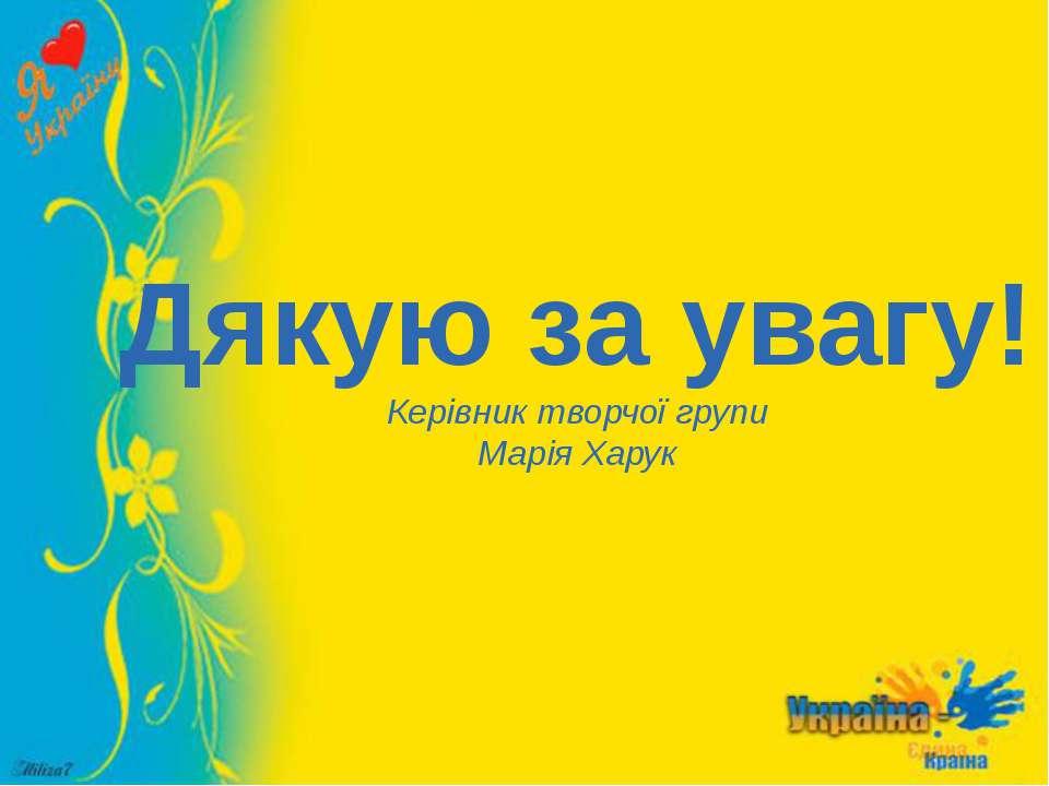 Дякую за увагу! Керівник творчої групи Марія Харук