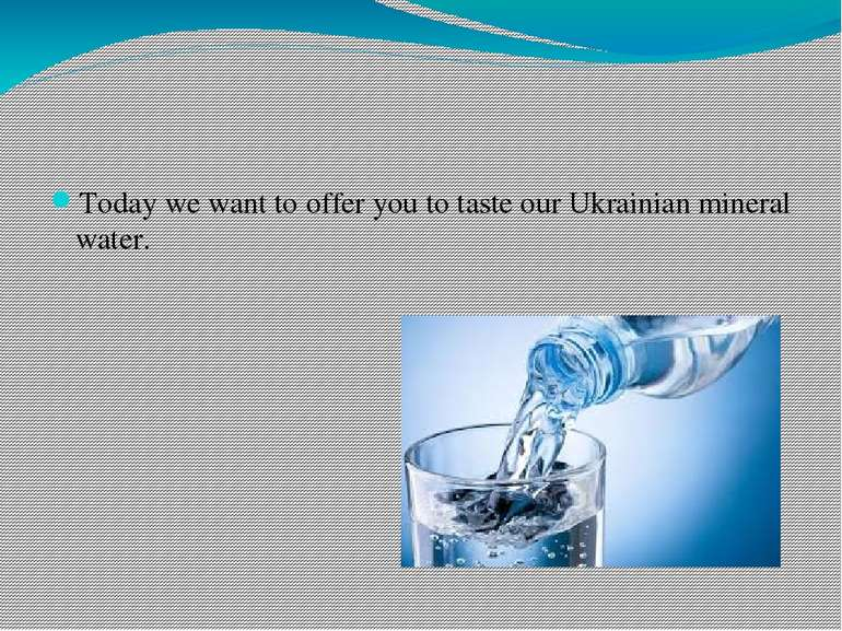 Today we want to offer you to taste our Ukrainian mineral water.