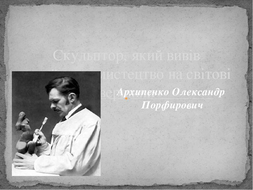 Скульптор, який вивів українське мистецтво на світові вершини Архипенко Олекс...