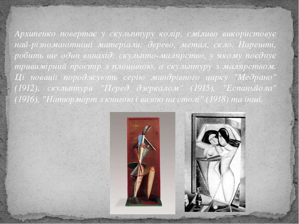 Архипенко повертає у скульптуру колір, сміливо використовує най різноманітніш...