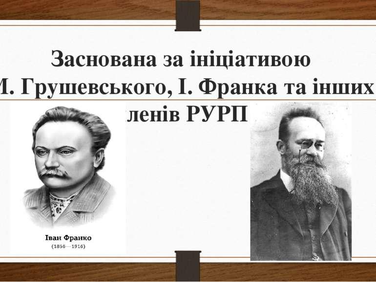Заснована за ініціативою М. Грушевського, І. Франка та інших членів РУРП