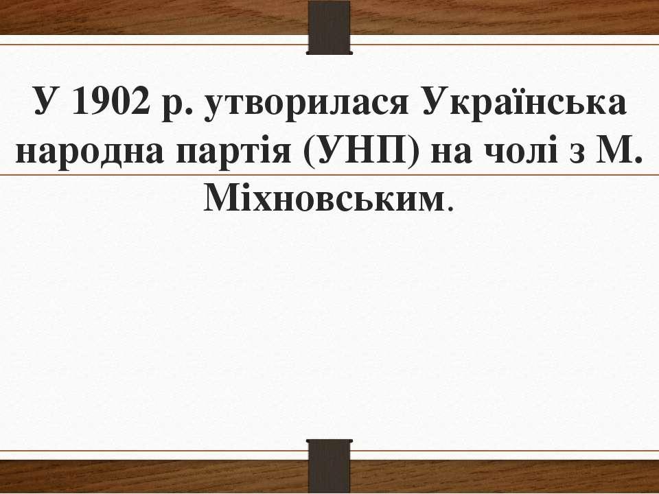 У 1902 р. утворилася Українська народна партія (УНП) на чолі з М. Міхновським.