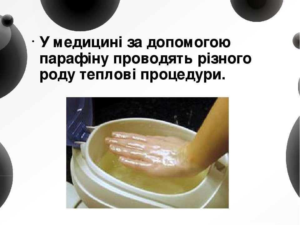 У медицині за допомогою парафіну проводять різного роду теплові процедури.
