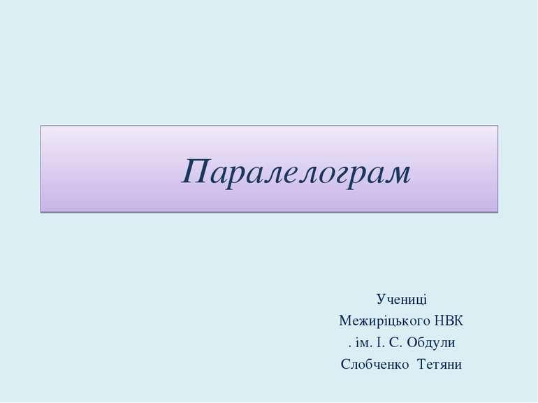 Паралелограм Учениці Межиріцького НВК . ім. І. С. Обдули Слобченко Тетяни