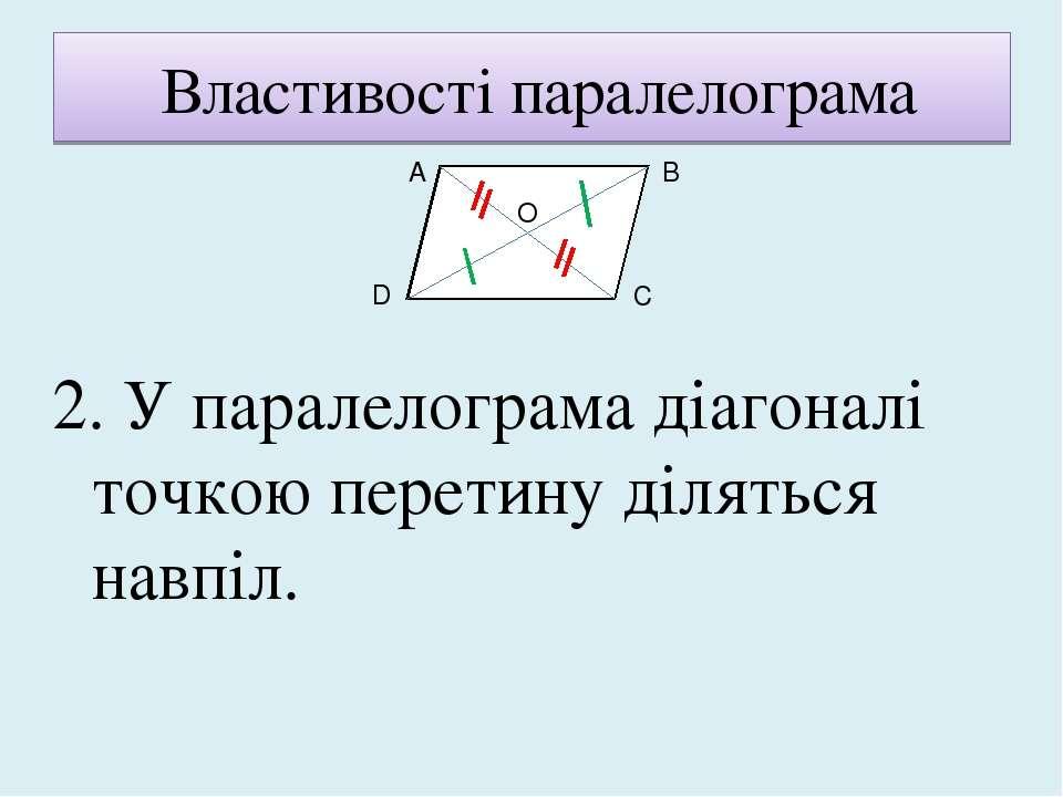 Властивості паралелограма 2. У паралелограма діагоналі точкою перетину ділять...