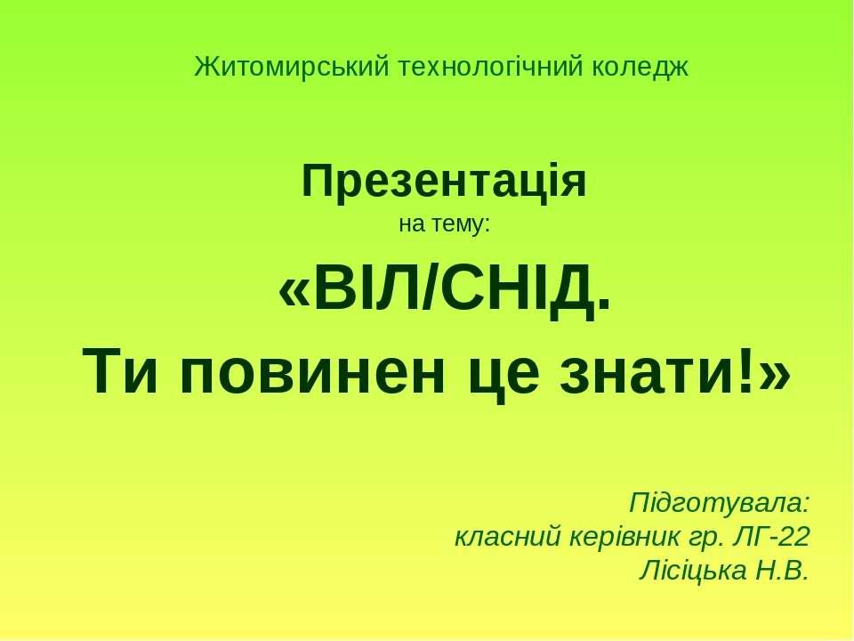 Житомирський технологічний коледж Презентація на тему: «ВІЛ/СНІД. Ти повинен ...