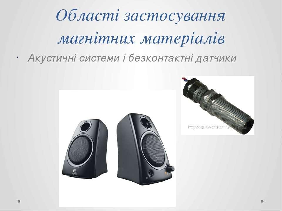 Області застосування магнітних матеріалів Акустичні системи і безконтактні да...