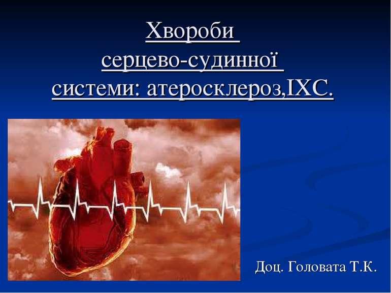 Хвороби серцево-судинної системи: атеросклероз,ІХС. Доц. Головата Т.К.