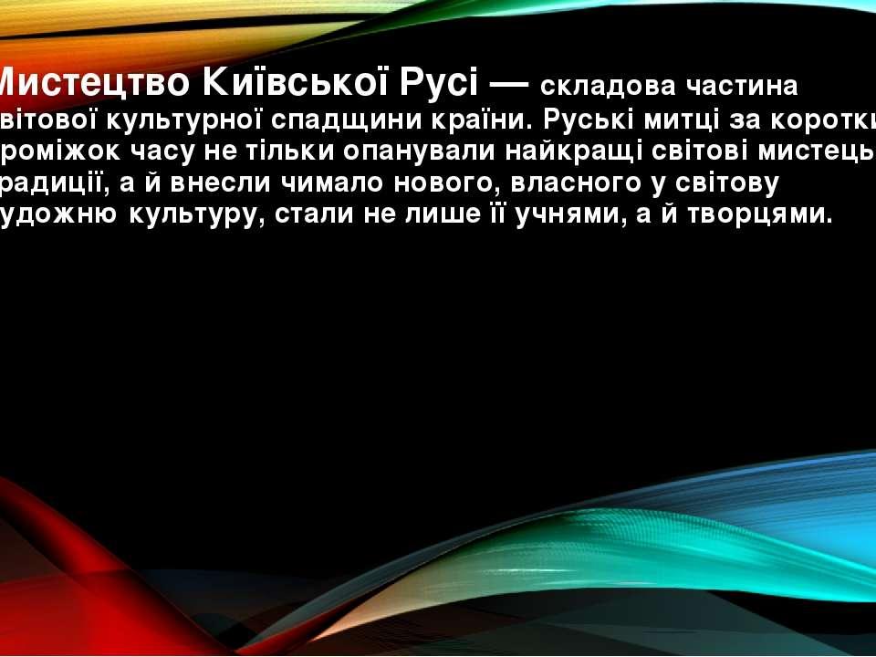 Мистецтво Київської Русі— складова частина світової культурної спадщини краї...