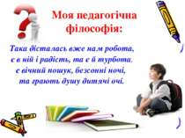 Моя педагогічна філософія: Така дісталась вже нам робота, є в ній і радість, ...