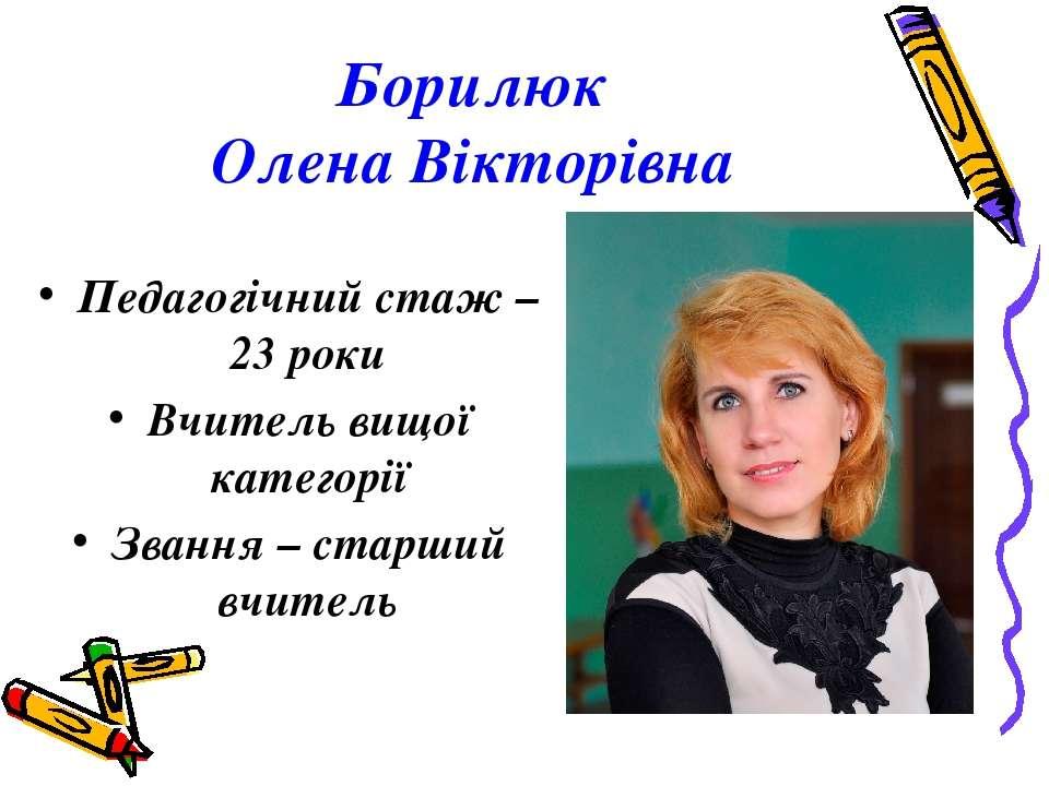 Борилюк Олена Вікторівна Педагогічний стаж – 23 роки Вчитель вищої категорії ...