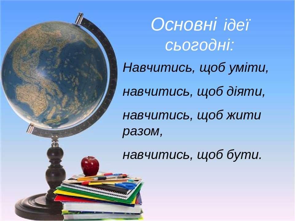 Основні ідеї сьогодні: Навчитись, щоб уміти, навчитись, щоб діяти, навчитись,...