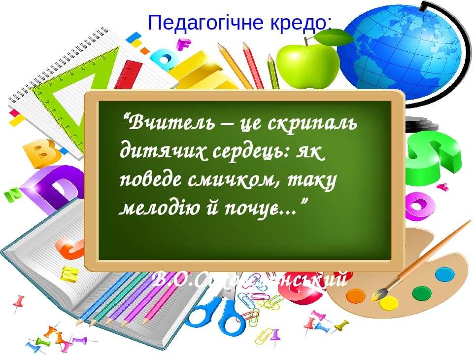 """Педагогічне кредо: """"Вчитель – це скрипаль дитячих сердець: як поведе смичком,..."""