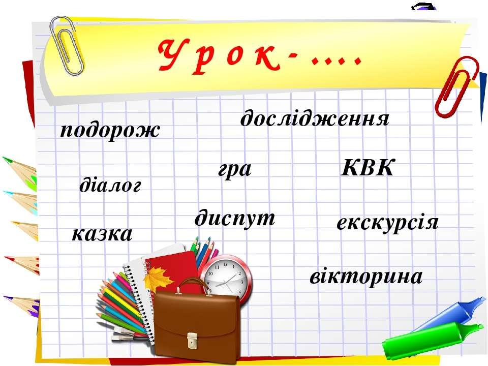 У р о к - …. дослідження подорож діалог КВК екскурсія вікторина гра казка диспут