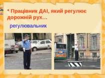 * Працівник ДАІ, який регулює дорожній рух… регулювальник