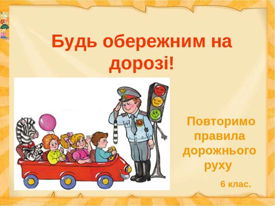 Будь обережним на дорозі! Повторимо правила дорожнього руху 6 клас.