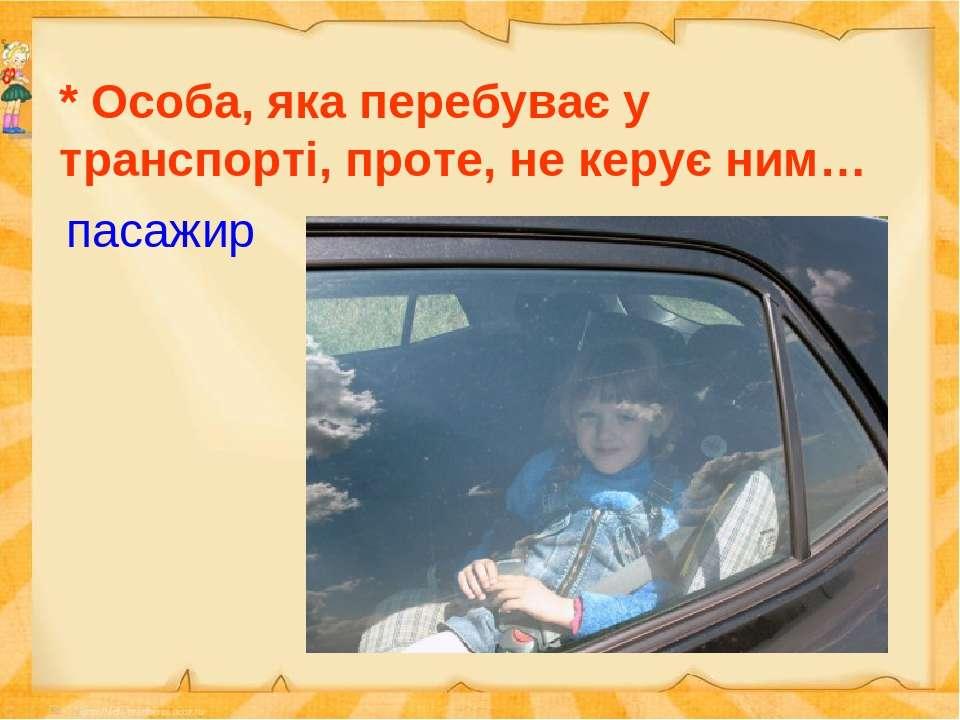 * Особа, яка перебуває у транспорті, проте, не керує ним… пасажир
