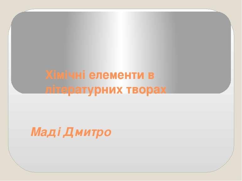 Хімічні елементи в літературних творах Маді Дмитро