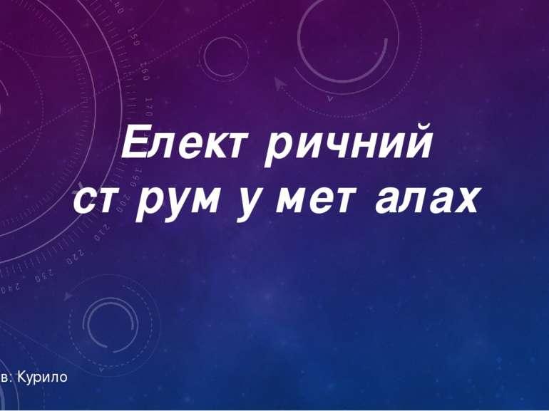 Електричний струм у металах Підготував: Курило Олексій