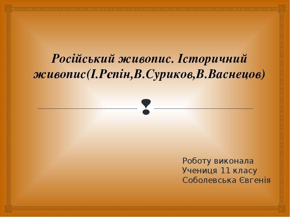 Роботу виконала Учениця 11 класу Соболевська Євгенія Російський живопис. Істо...