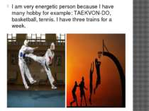 I am very energetic person because I have many hobby for example: TAEKVON-DO,...