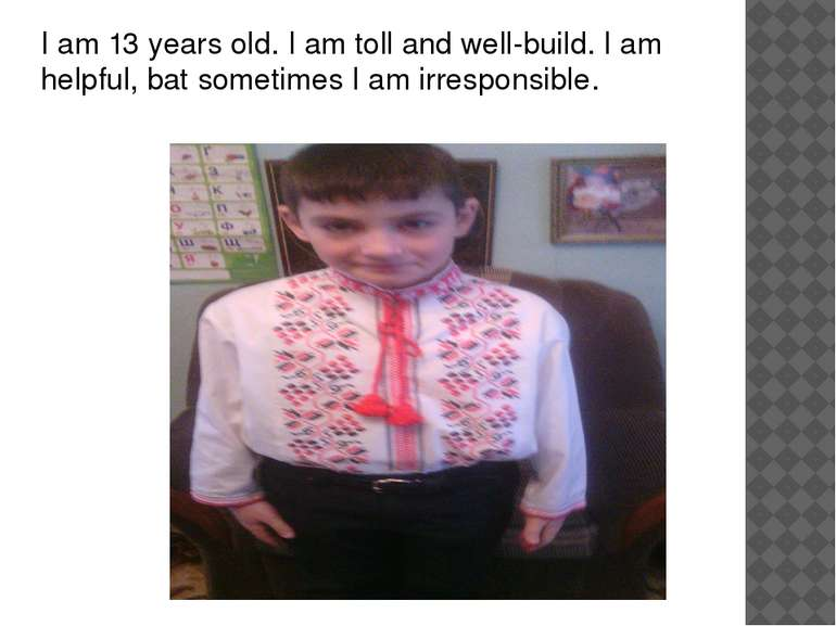 I am 13 years old. I am toll and well-build. I am helpful, bat sometimes I am...