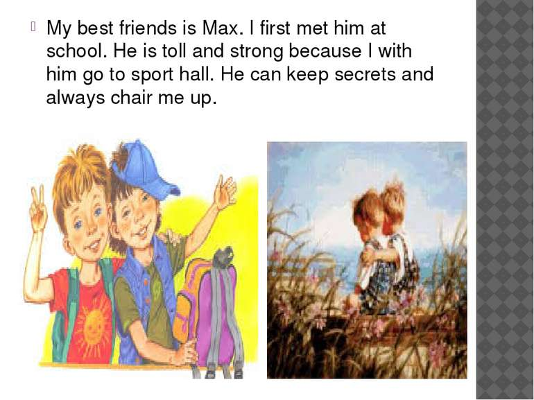 My best friends is Max. I first met him at school. He is toll and strong beca...