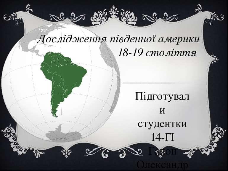 Дослідження південної америки 18-19століття Підготували студентки 14-ГІ Га...
