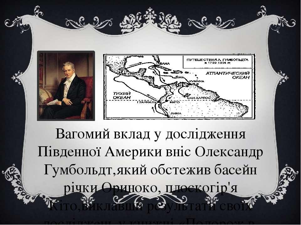 Експедиції Олександра Гумбольдта Вагомий вклад у дослідження Південної Америк...