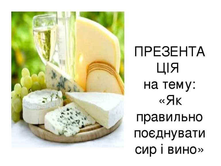 ПРЕЗЕНТАЦІЯ на тему: «Як правильно поєднувати сир і вино»