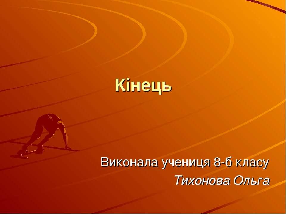 Кінець Виконала учениця 8-б класу Тихонова Ольга