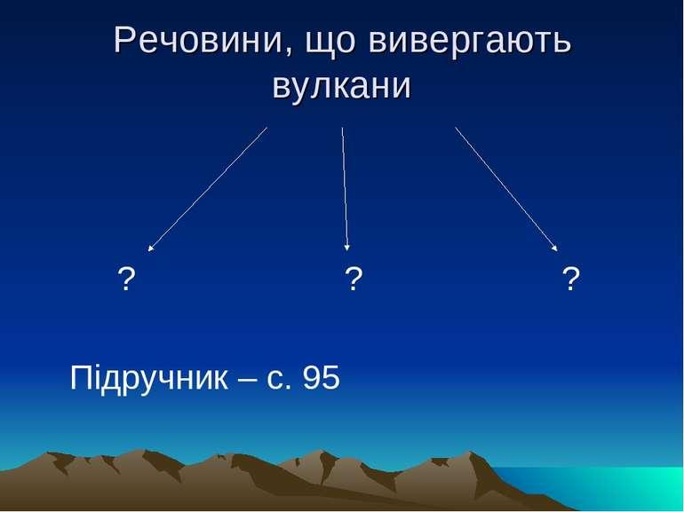 Речовини, що вивергають вулкани ? ? ? Підручник – с. 95