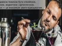 Праця бармена повинна бути спокійною, продуманою, акуратною і артистичною. На...