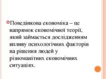 Поведінкова економіка – це напрямок економічної теорії, який займається дослі...