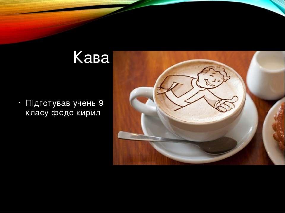 Кава Підготував учень 9 класу федо кирил