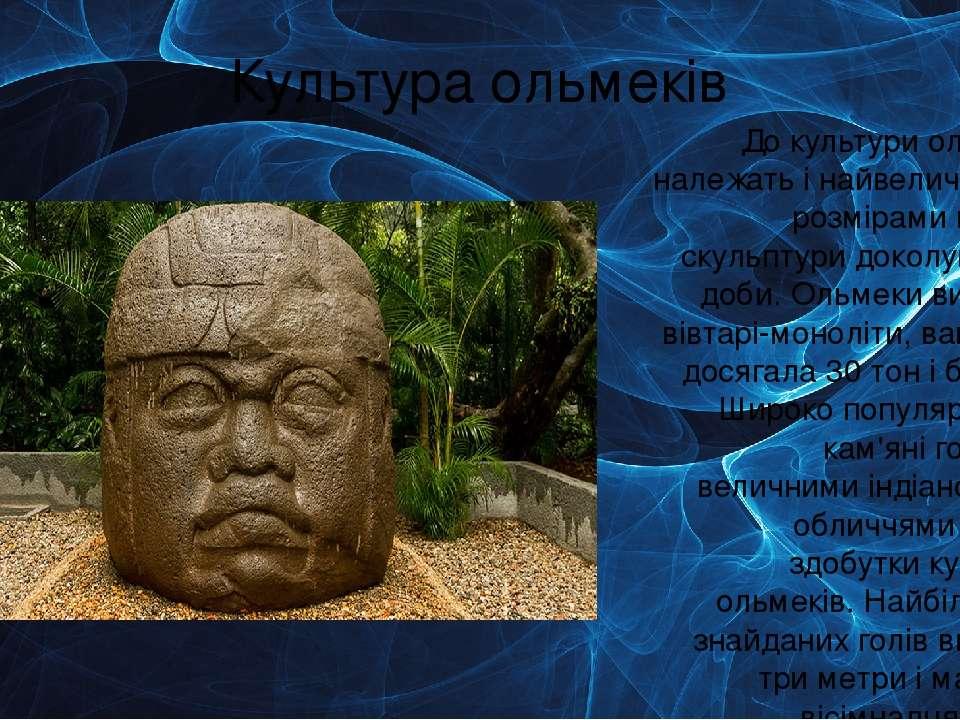 Культура ольмеків До культури ольмеків належать і найвеличніші за розмірами к...