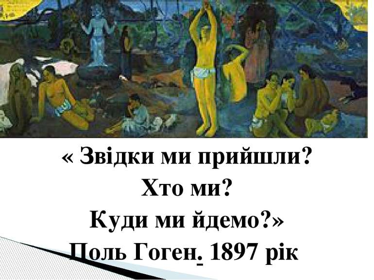 « Звідки ми прийшли? Хто ми? Куди ми йдемо?» Поль Гоген. 1897 рік
