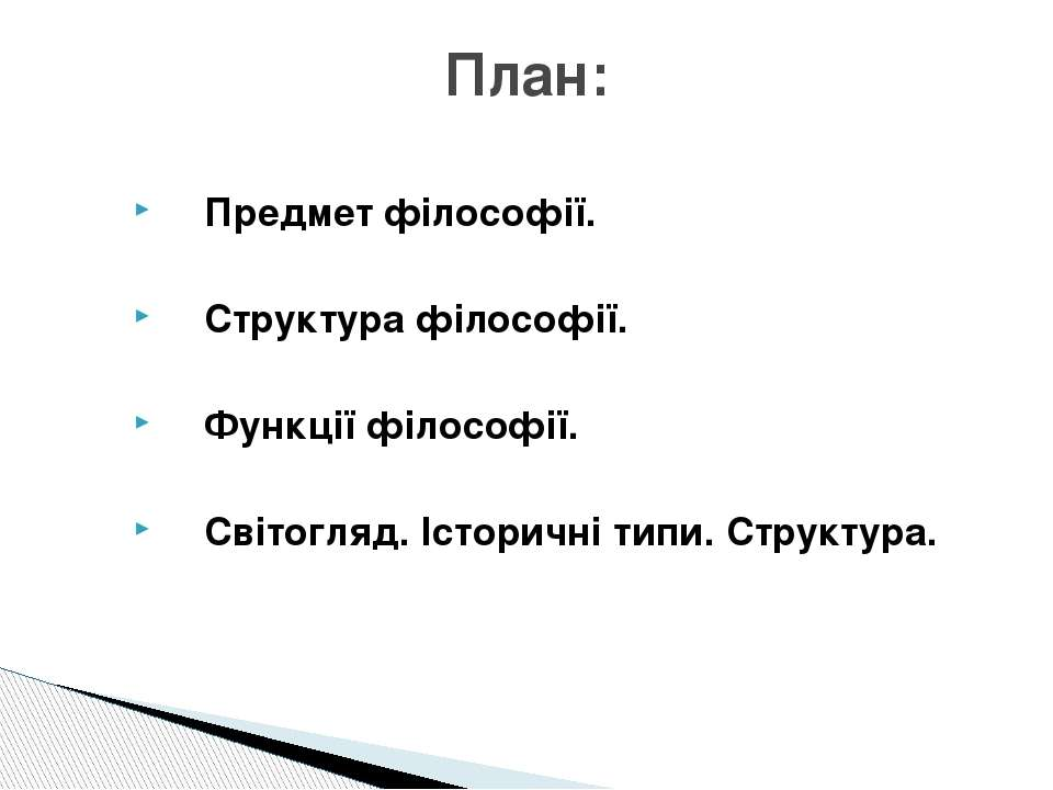 Предмет філософії. Структура філософії. Функції філософії. Світогляд. Історич...