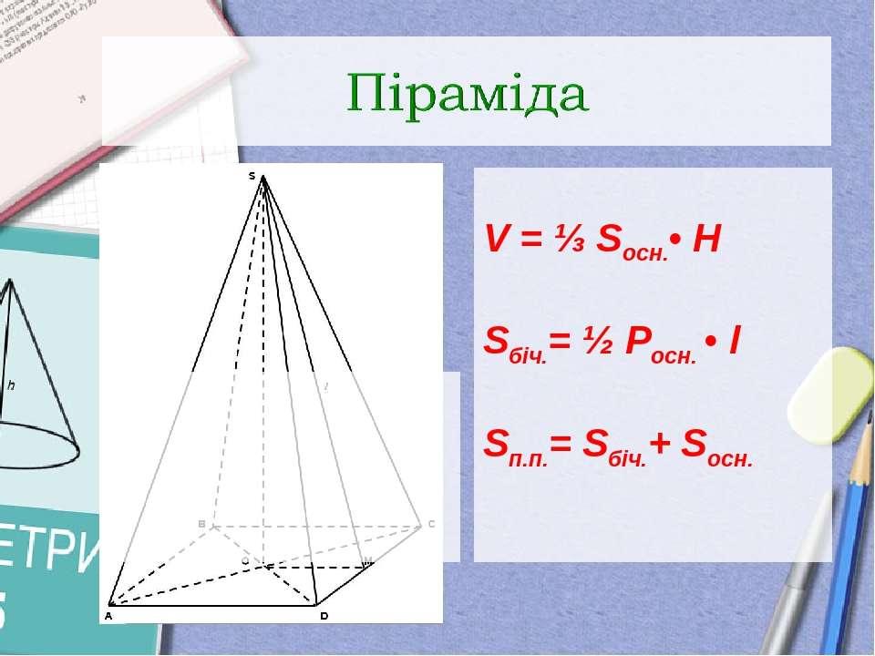 V = ⅓ Sосн.• H Sбіч.= ½ Pосн. • l Sп.п.= Sбіч.+ Sосн.