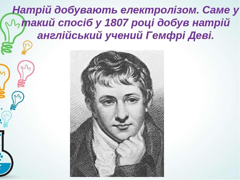 Натрій добувають електролізом. Саме у такий спосіб у 1807 році добув натрій а...