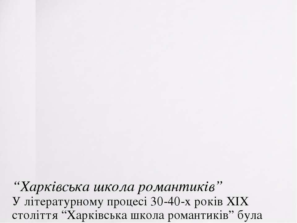 """""""Харківська школа романтиків"""" У літературному процесі 30-40-х років ХІХ столі..."""