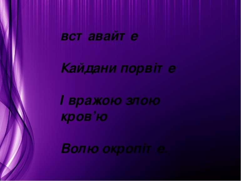 вставайте Кайдани порвіте І вражою злою кров'ю Волю окропіте.