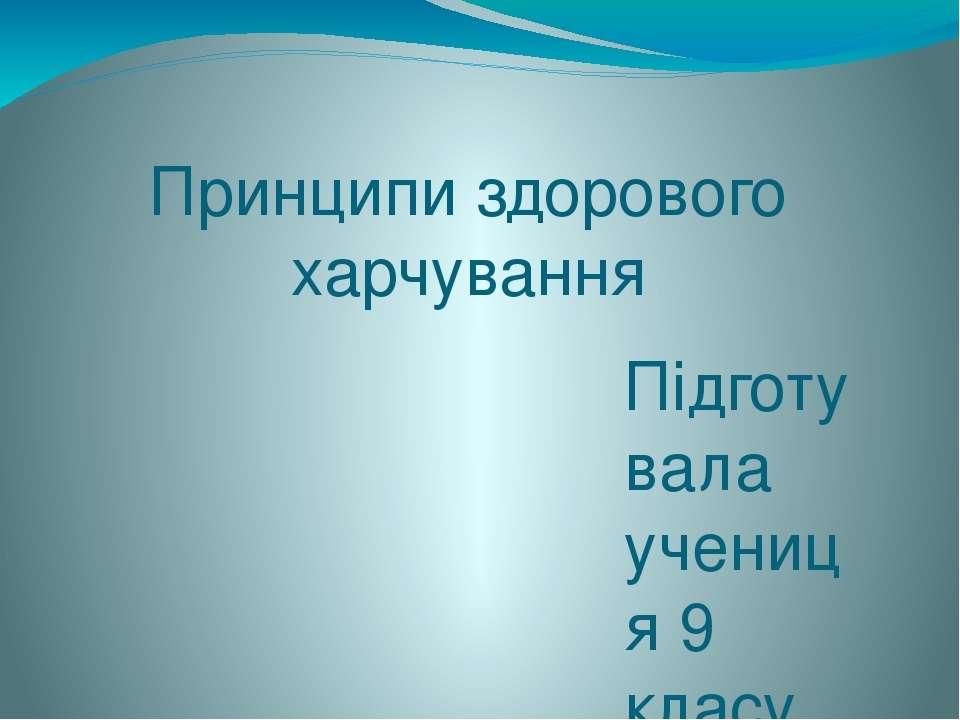 Принципи здорового харчування Підготувала учениця 9 класу Кореновська Соломія
